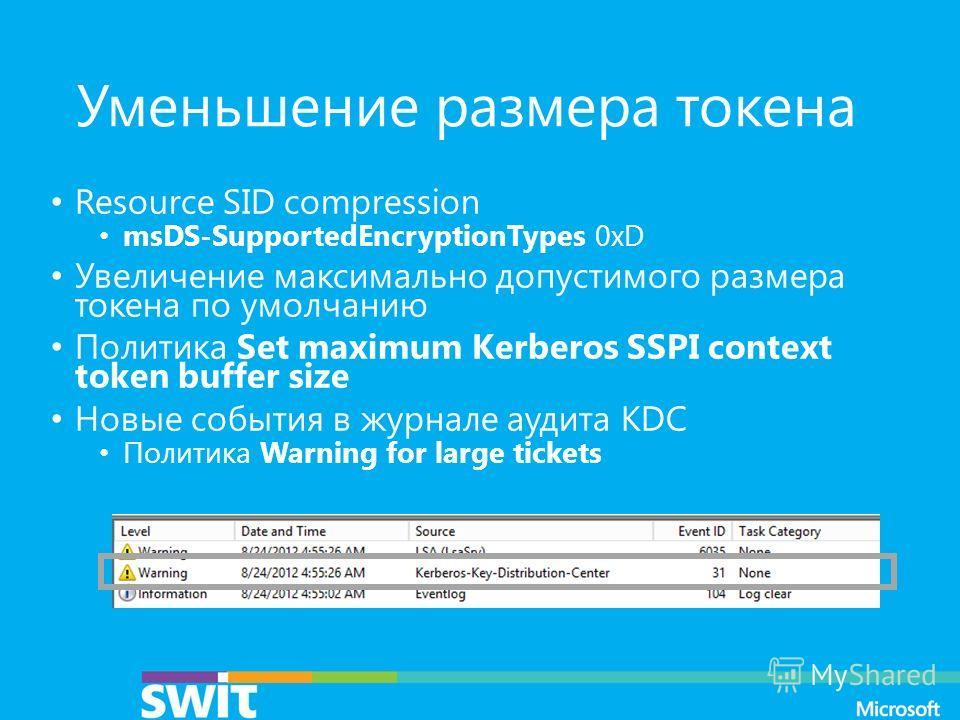 Уменьшение размера токена Resource SID compression msDS-SupportedEncryptionTypes 0xD Увеличение максимально допустимого размера токена по умолчанию Политика Set maximum Kerberos SSPI context token buffer size Новые события в журнале аудита KDC Полити