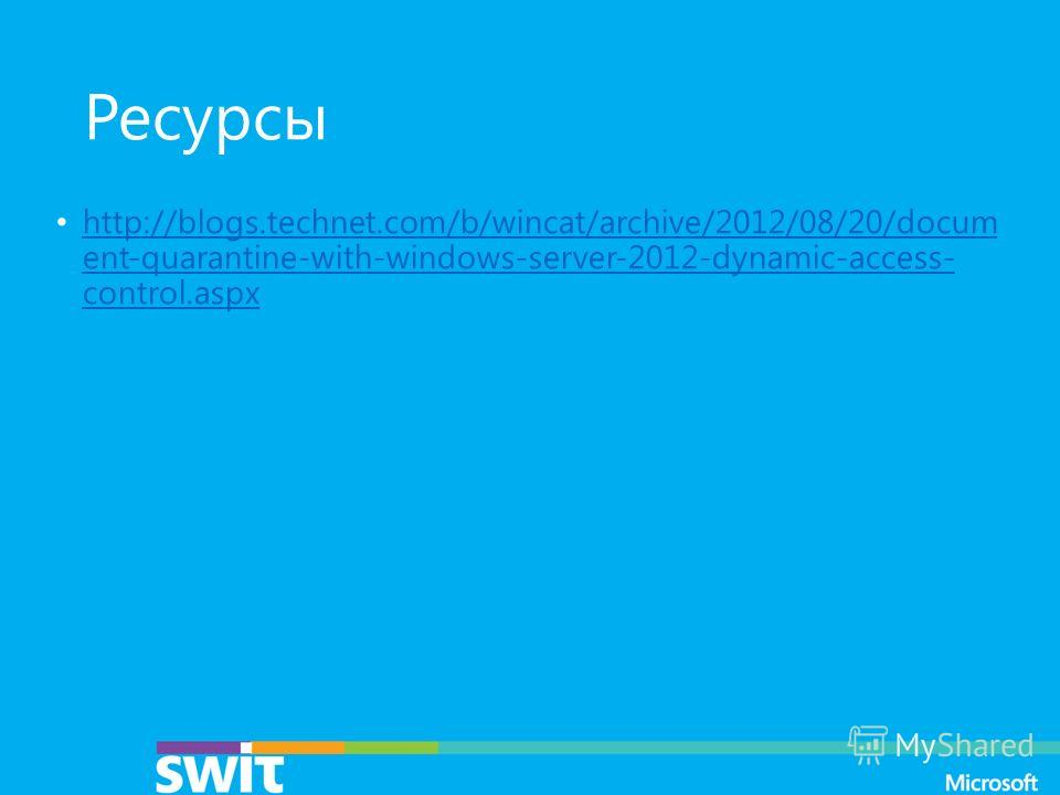 Ресурсы http://blogs.technet.com/b/wincat/archive/2012/08/20/docum ent-quarantine-with-windows-server-2012-dynamic-access- control.aspx http://blogs.technet.com/b/wincat/archive/2012/08/20/docum ent-quarantine-with-windows-server-2012-dynamic-access-