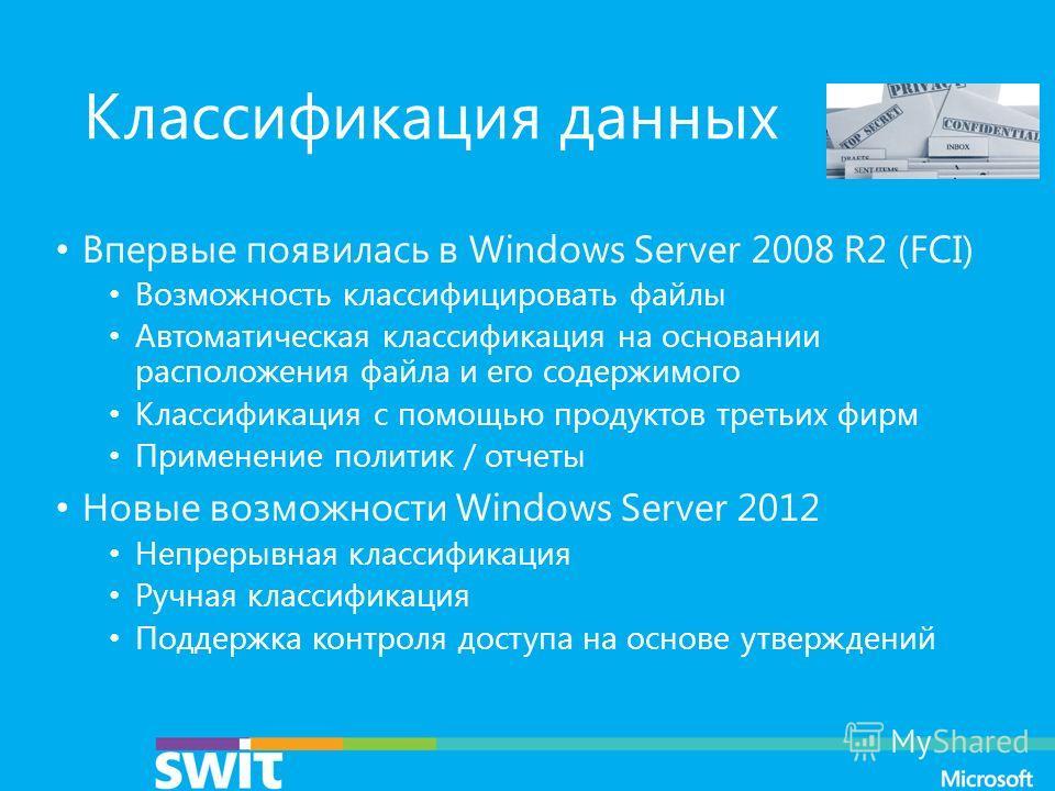 Классификация данных Впервые появилась в Windows Server 2008 R2 (FCI) Возможность классифицировать файлы Автоматическая классификация на основании расположения файла и его содержимого Классификация с помощью продуктов третьих фирм Применение политик