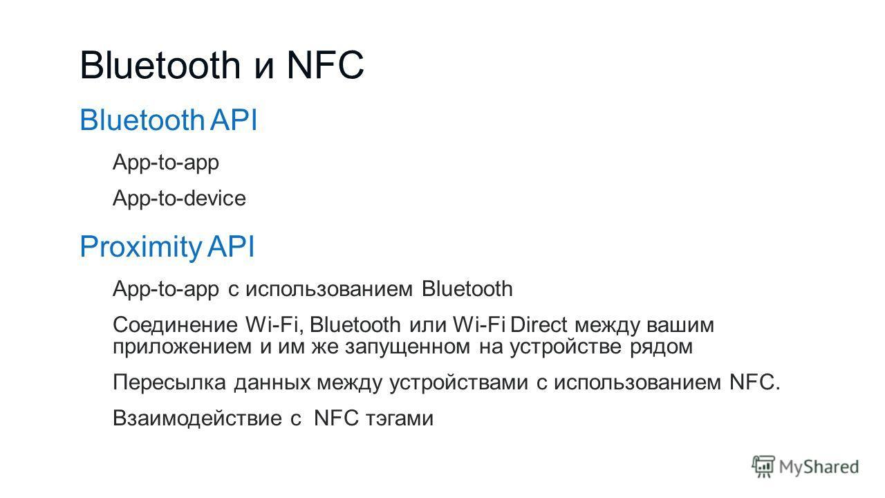 Bluetooth и NFC Bluetooth API App-to-app App-to-device Proximity API App-to-app с использованием Bluetooth Соединение Wi-Fi, Bluetooth или Wi-Fi Direct между вашим приложением и им же запущенном на устройстве рядом Пересылка данных между устройствами