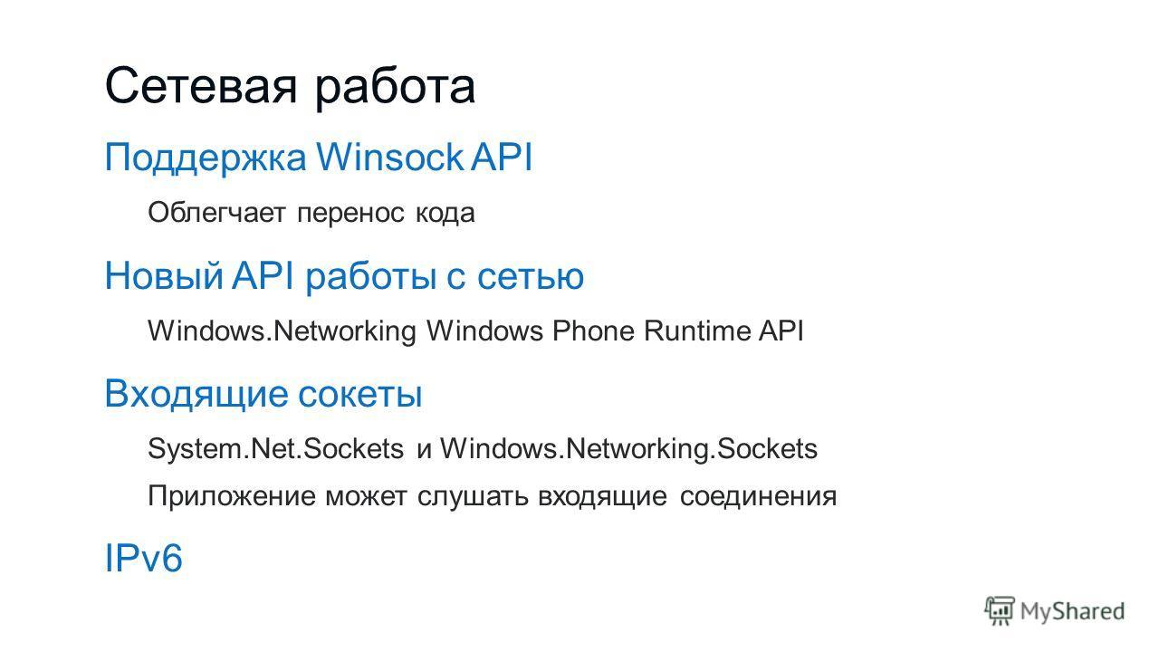 Сетевая работа Поддержка Winsock API Облегчает перенос кода Новый API работы с сетью Windows.Networking Windows Phone Runtime API Входящие сокеты System.Net.Sockets и Windows.Networking.Sockets Приложение может слушать входящие соединения IPv6