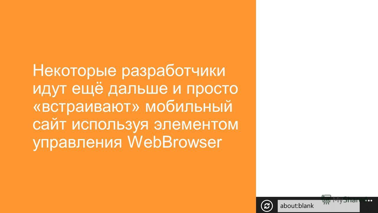Некоторые разработчики идут ещё дальше и просто «встраивают» мобильный сайт используя элементом управления WebBrowser