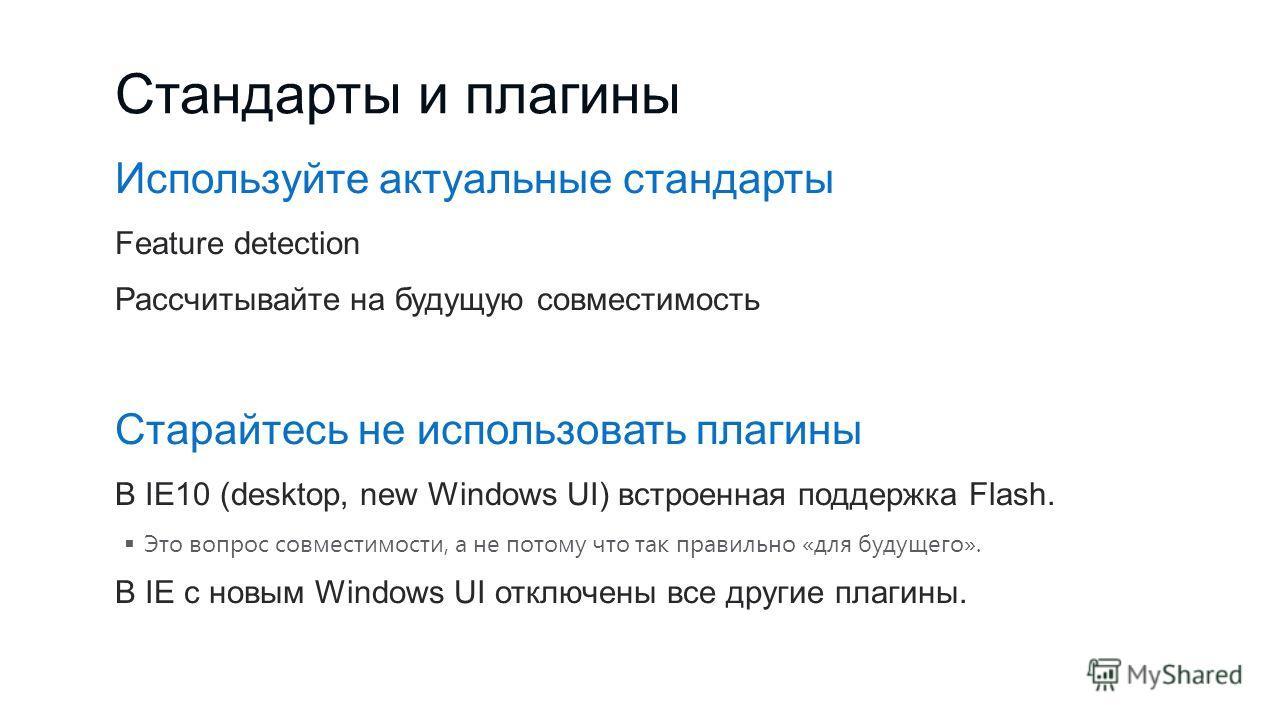 Стандарты и плагины Используйте актуальные стандарты Feature detection Рассчитывайте на будущую совместимость Старайтесь не использовать плагины В IE10 (desktop, new Windows UI) встроенная поддержка Flash. Это вопрос совместимости, а не потому что та
