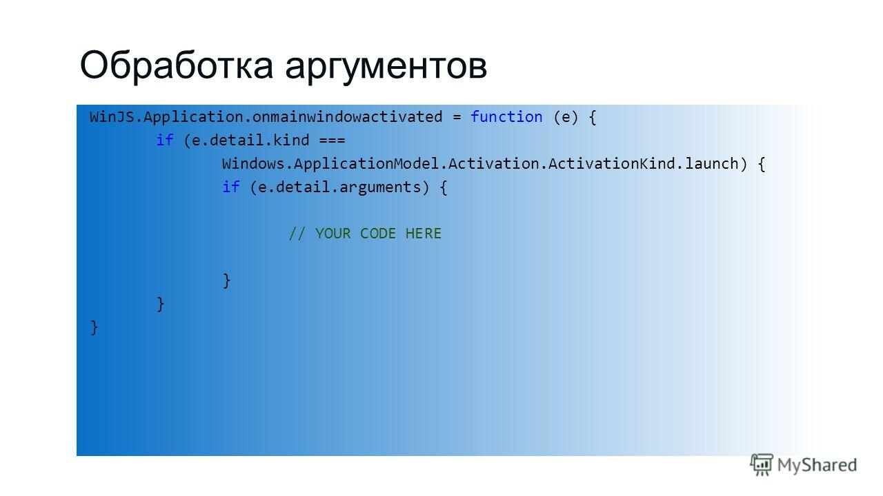 Обработка аргументов WinJS.Application.onmainwindowactivated = function (e) { if (e.detail.kind === Windows.ApplicationModel.Activation.ActivationKind.launch) { if (e.detail.arguments) { // YOUR CODE HERE }
