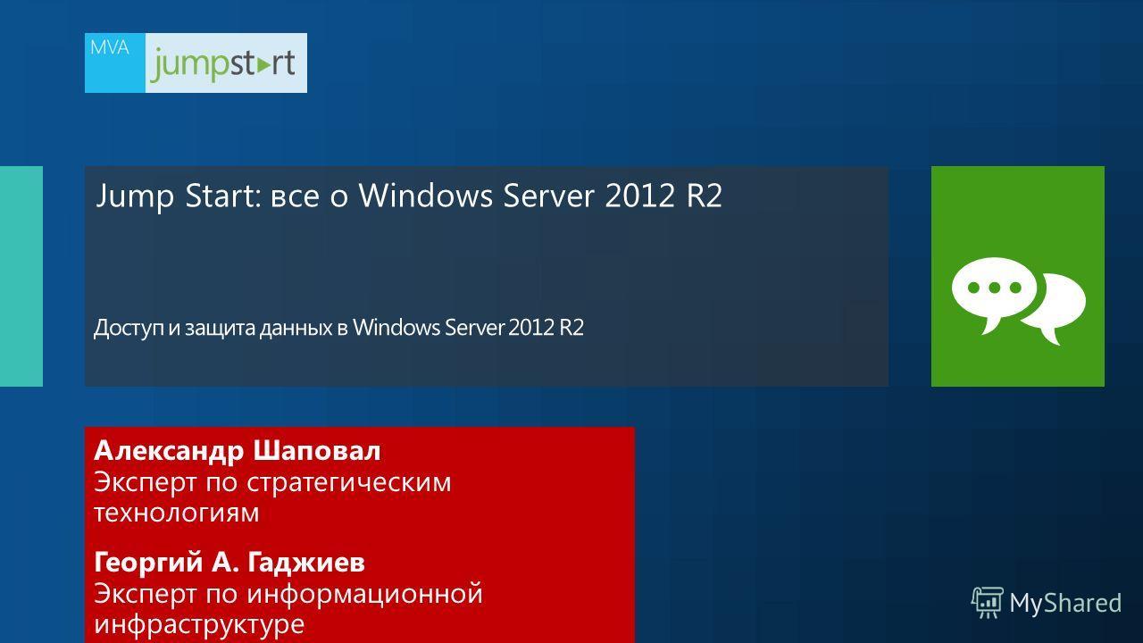 Jump Start: все о Windows Server 2012 R2 Александр Шаповал Эксперт по стратегическим технологиям Георгий А. Гаджиев Эксперт по информационной инфраструктуре