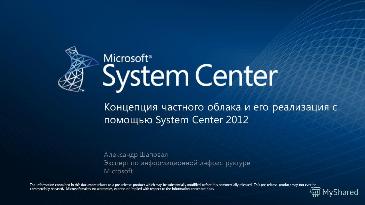 Концепция частного облака и его реализация с помощью System Center 2012 The information contained in this document relates to a pre-release product which may be substantially modified before it is commercially released. This pre-release product may n
