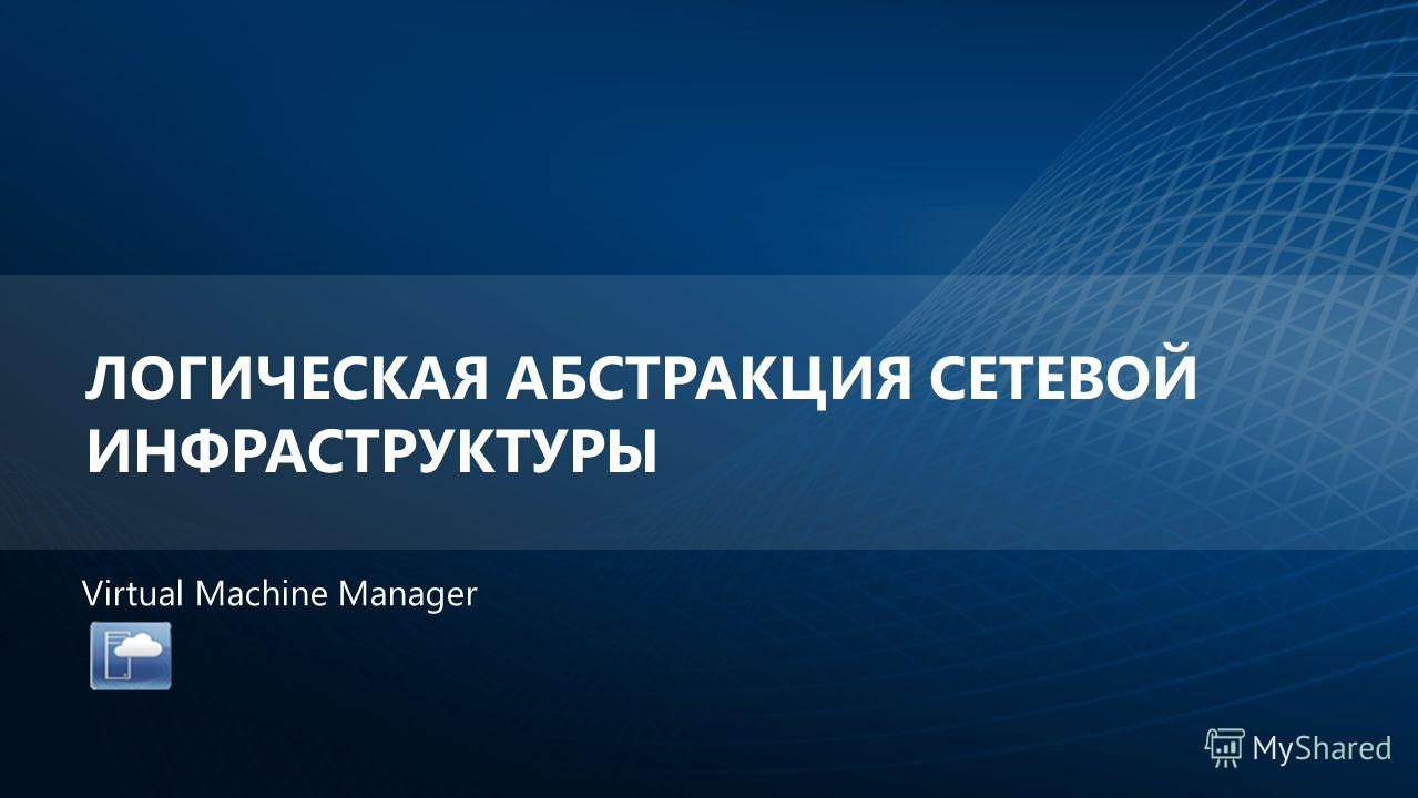 ЛОГИЧЕСКАЯ АБСТРАКЦИЯ СЕТЕВОЙ ИНФРАСТРУКТУРЫ Virtual Machine Manager