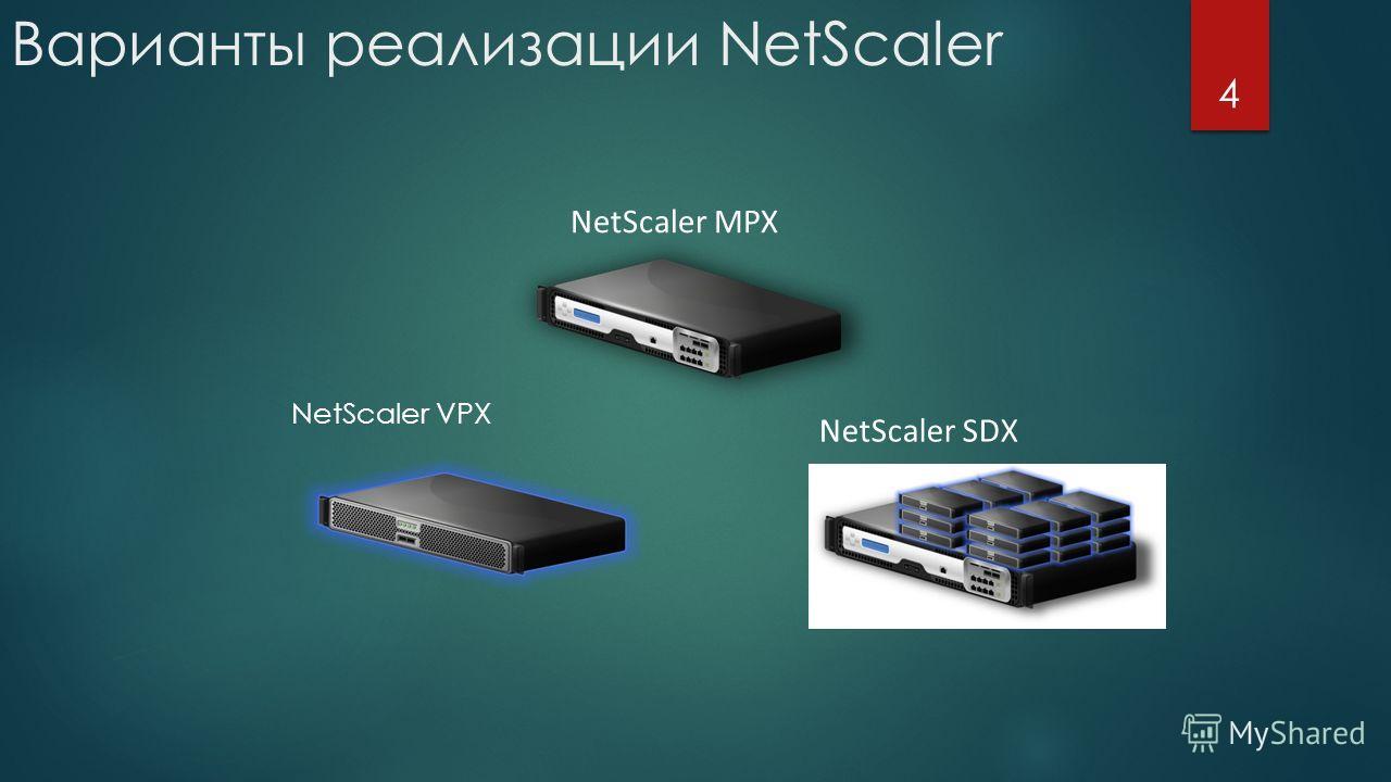 Варианты реализации NetScaler 4 NetScaler VPX NetScaler MPX NetScaler SDX