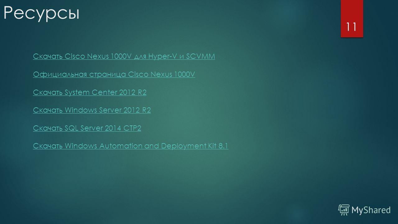 Ресурсы 11 Скачать Cisco Nexus 1000V для Hyper-V и SCVMM Официальная страница Cisco Nexus 1000V Скачать System Center 2012 R2 Скачать Windows Server 2012 R2 Скачать SQL Server 2014 CTP2 Скачать Windows Automation and Deployment Kit 8.1