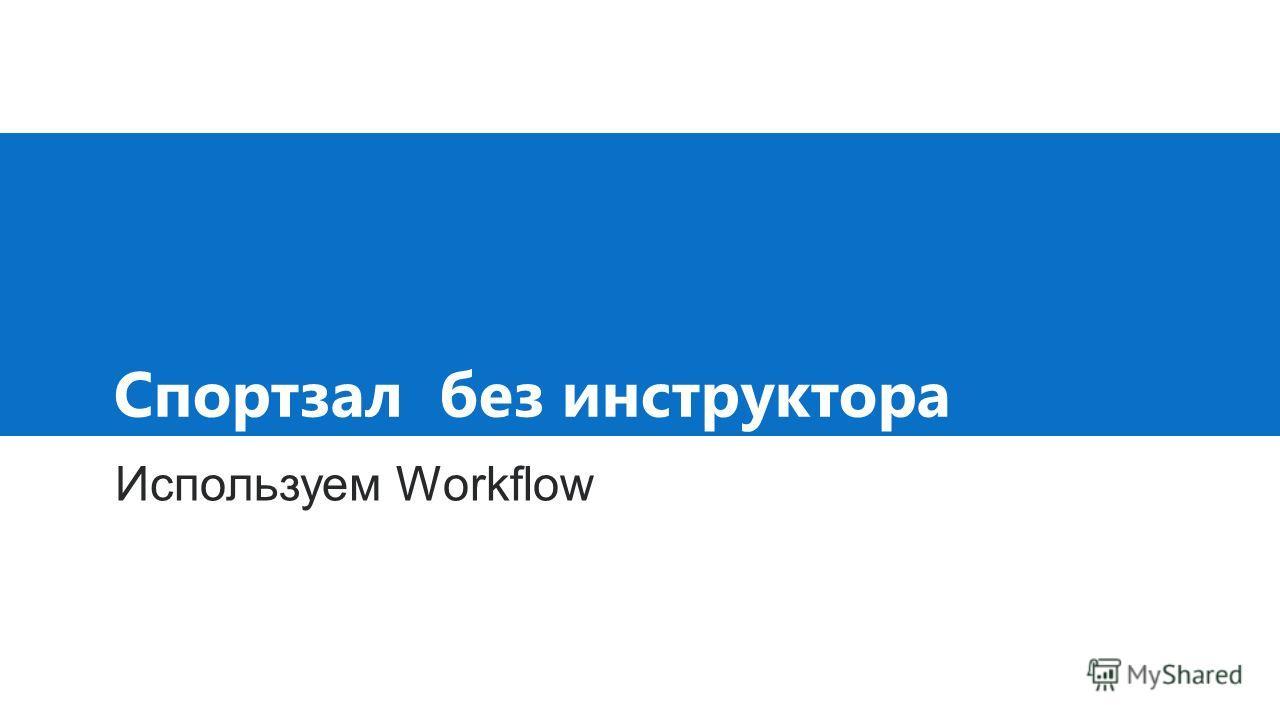 Спортзал без инструктора Используем Workflow