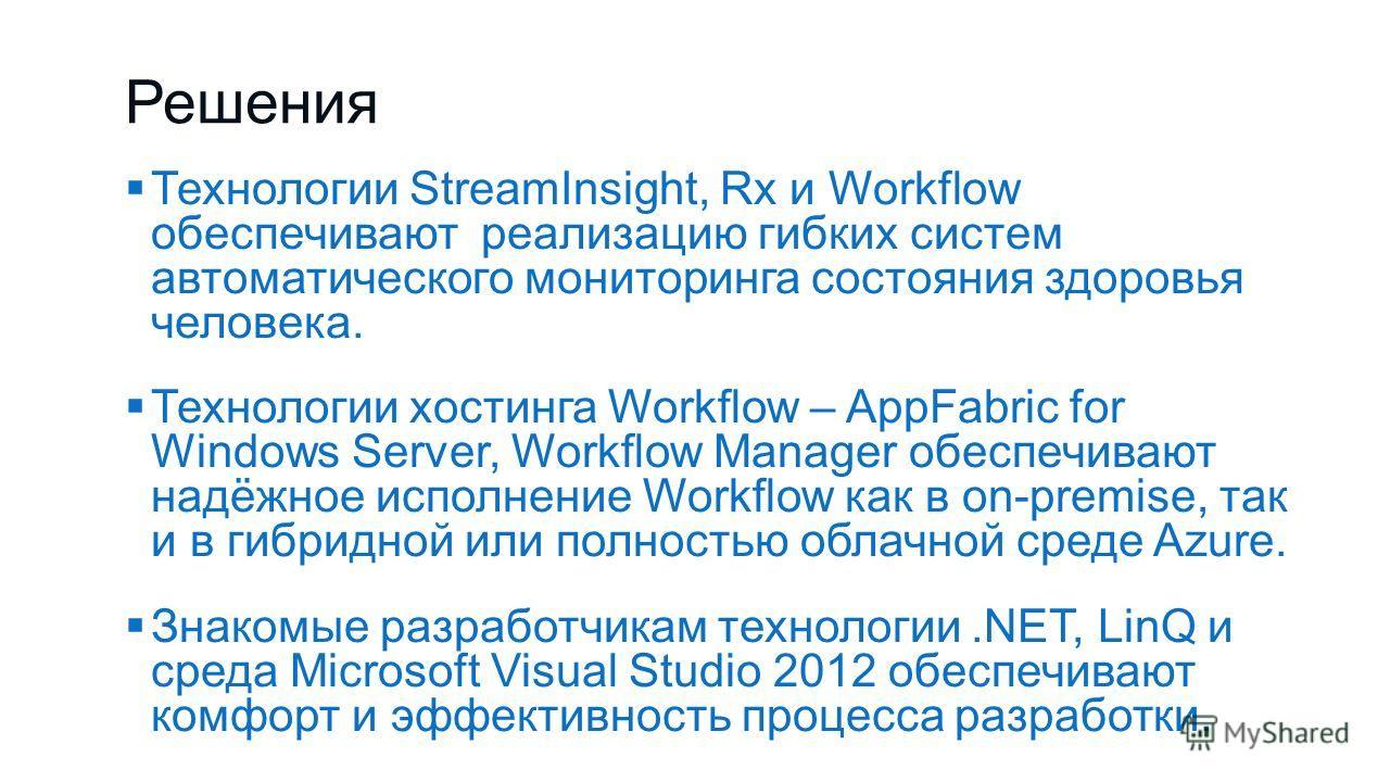 Решения Технологии StreamInsight, Rx и Workflow обеспечивают реализацию гибких систем автоматического мониторинга состояния здоровья человека. Технологии хостинга Workflow – AppFabric for Windows Server, Workflow Manager обеспечивают надёжное исполне