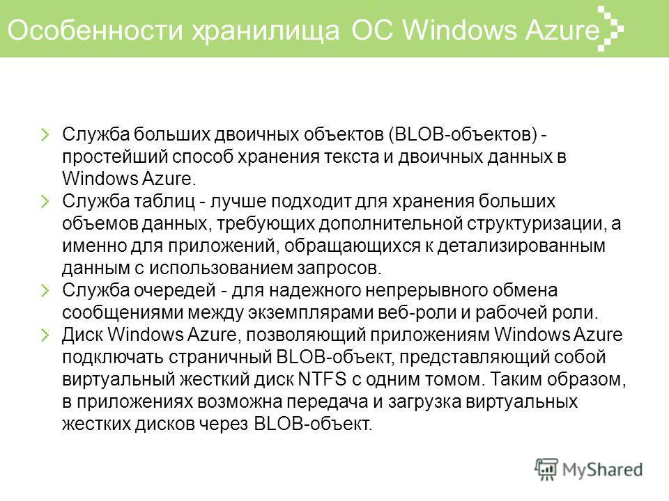 Особенности хранилища ОС Windows Azure Служба больших двоичных объектов (BLOB-объектов) - простейший способ хранения текста и двоичных данных в Windows Azure. Служба таблиц - лучше подходит для хранения больших объемов данных, требующих дополнительно