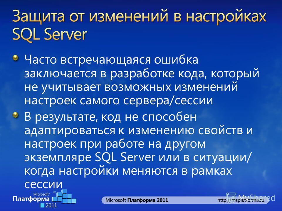 Часто встречающаяся ошибка заключается в разработке кода, который не учитывает возможных изменений настроек самого сервера/сессии В результате, код не способен адаптироваться к изменению свойств и настроек при работе на другом экземпляре SQL Server и