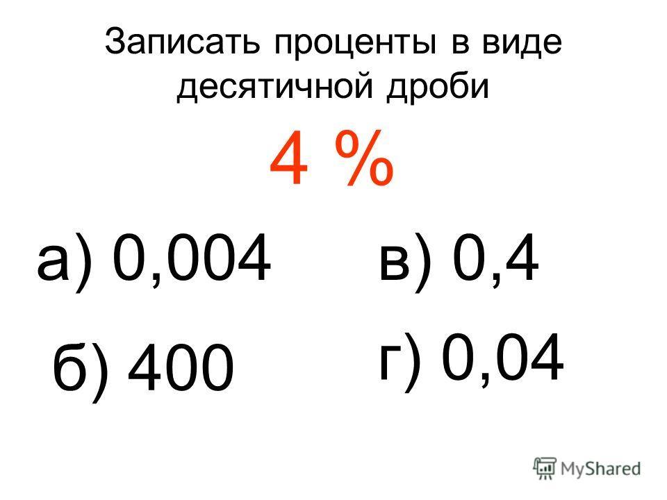 Записать проценты в виде десятичной дроби 4 % а) 0,004 б) 400 в) 0,4 г) 0,04