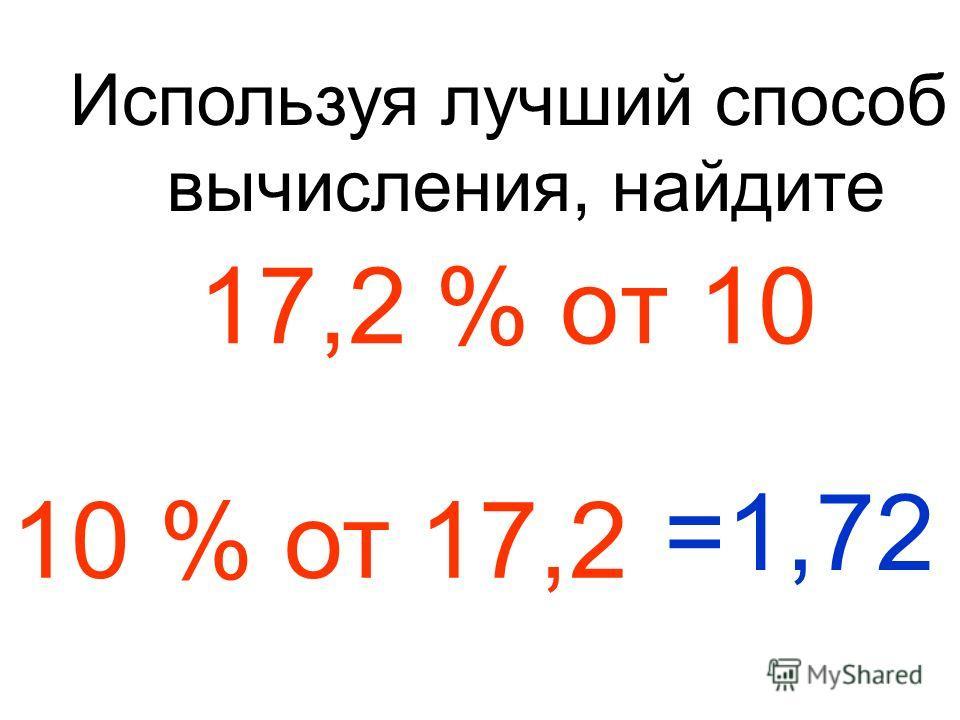 17,2 % от 10 Используя лучший способ вычисления, найдите 10 % от 17,2 =1,72