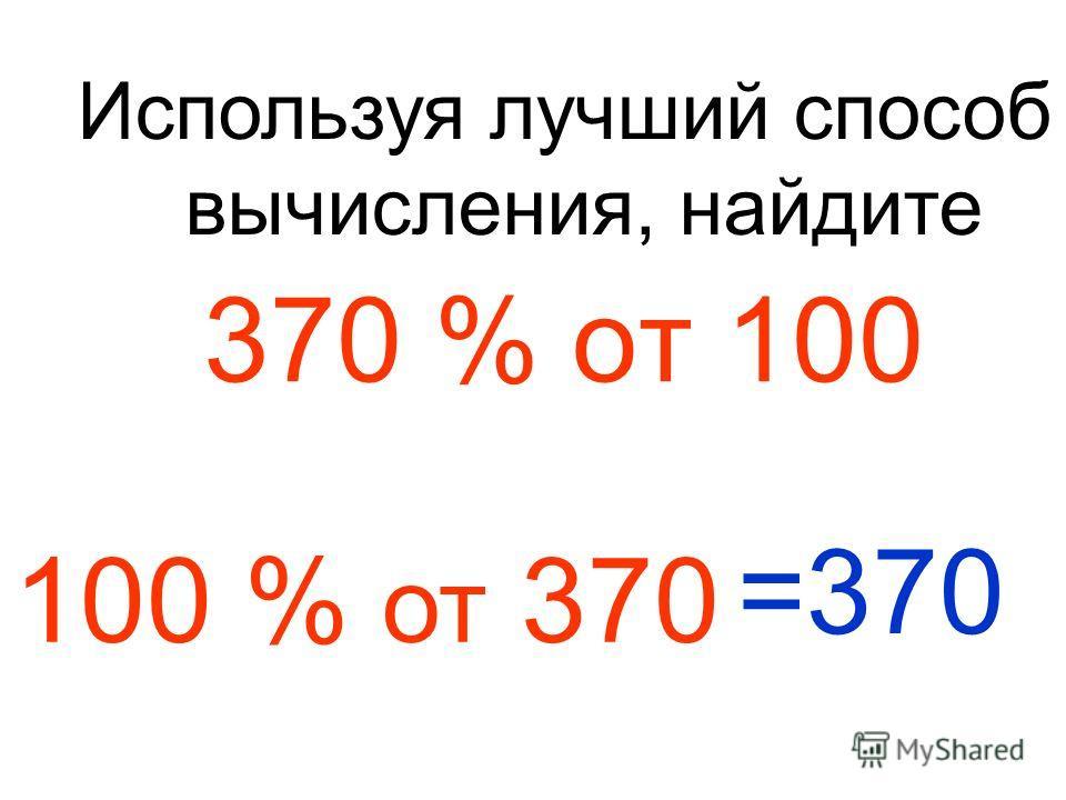 370 % от 100 Используя лучший способ вычисления, найдите 100 % от 370 =370