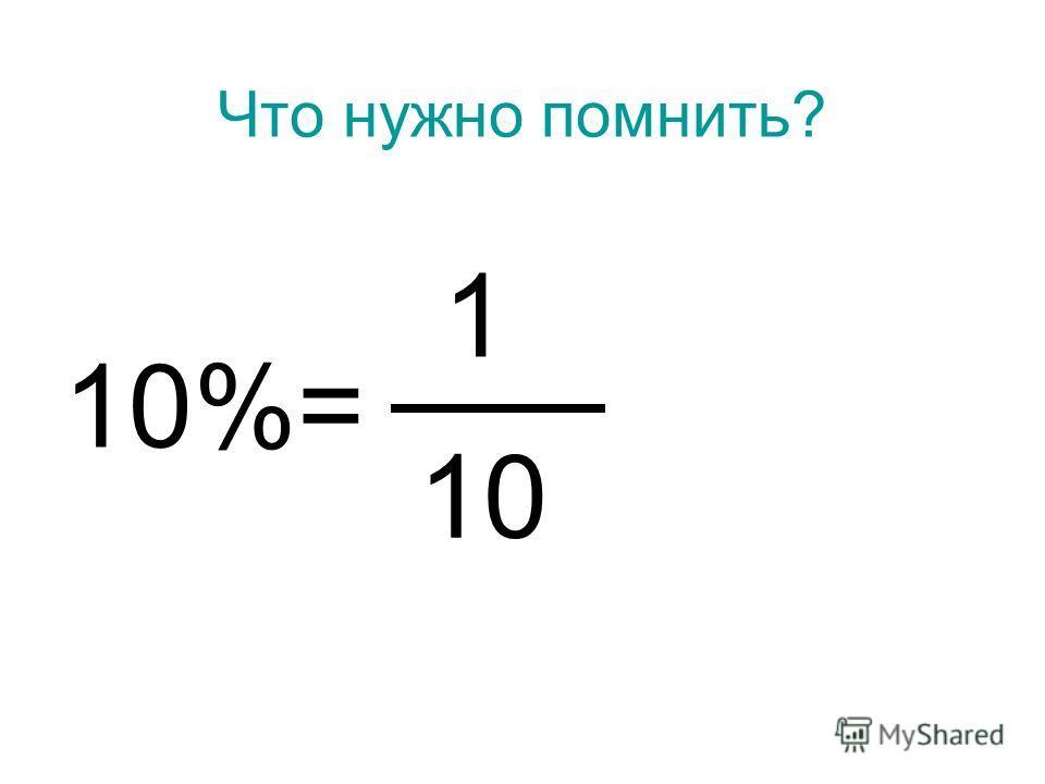 Что нужно помнить? 10%= 1 10