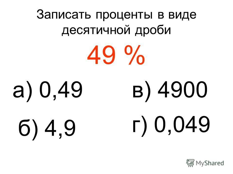 Записать проценты в виде десятичной дроби 49 % а) 0,49 б) 4,9 в) 4900 г) 0,049