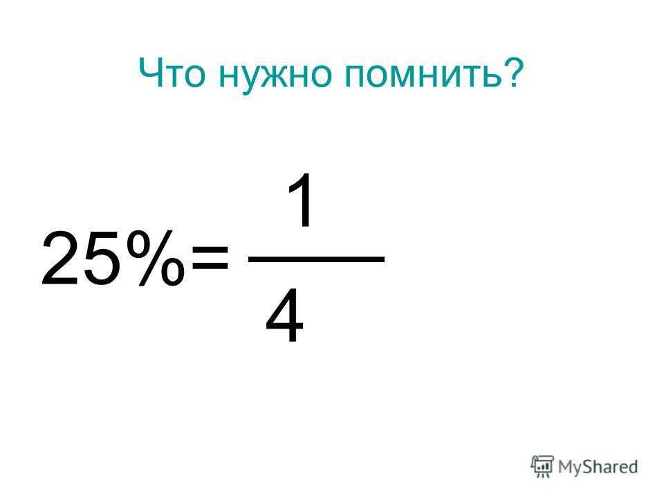 Что нужно помнить? 25%= 1 4