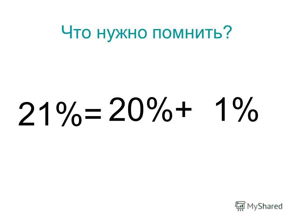 Что нужно помнить? 21%= 20%+ 1%