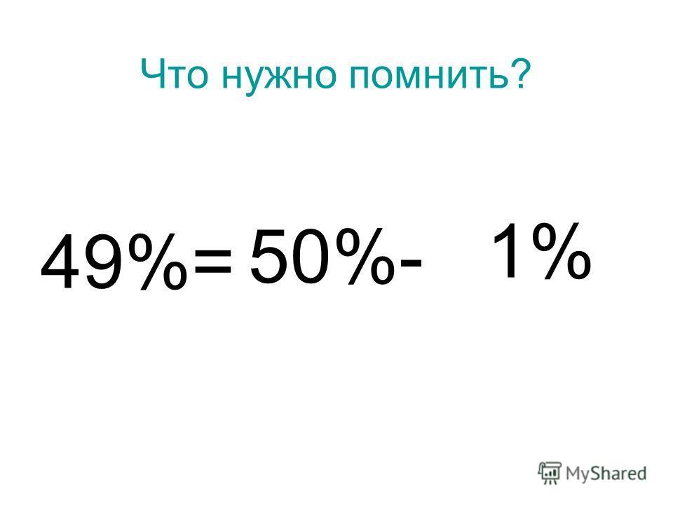 Что нужно помнить? 49%= 50%- 1%