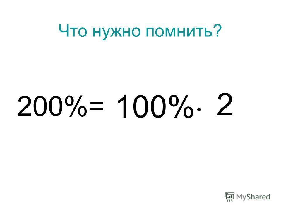 Что нужно помнить? 200%= 100% 2