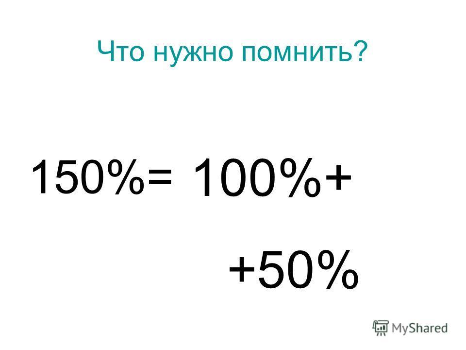 Что нужно помнить? 150%= 100%+ +50%