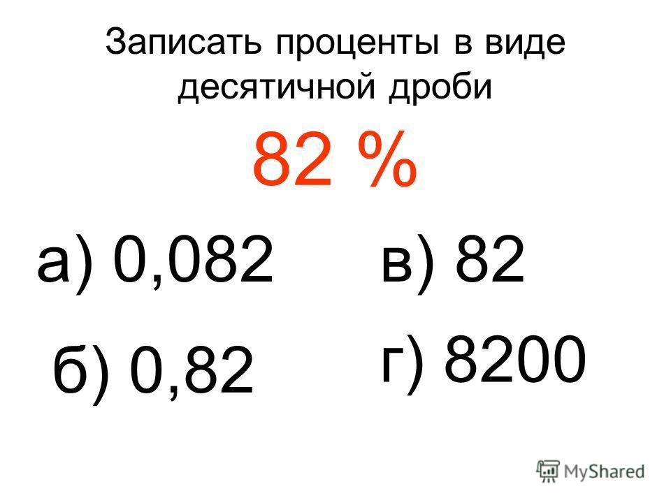 Записать проценты в виде десятичной дроби 82 % а) 0,082 б) 0,82 в) 82 г) 8200