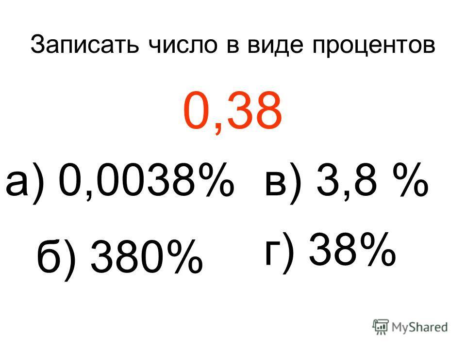 Записать число в виде процентов 0,38 а) 0,0038% б) 380% в) 3,8 % г) 38%