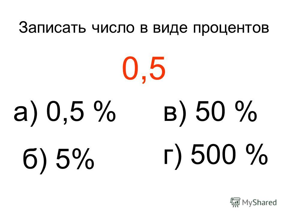 Записать число в виде процентов 0,5 а) 0,5 % б) 5% в) 50 % г) 500 %
