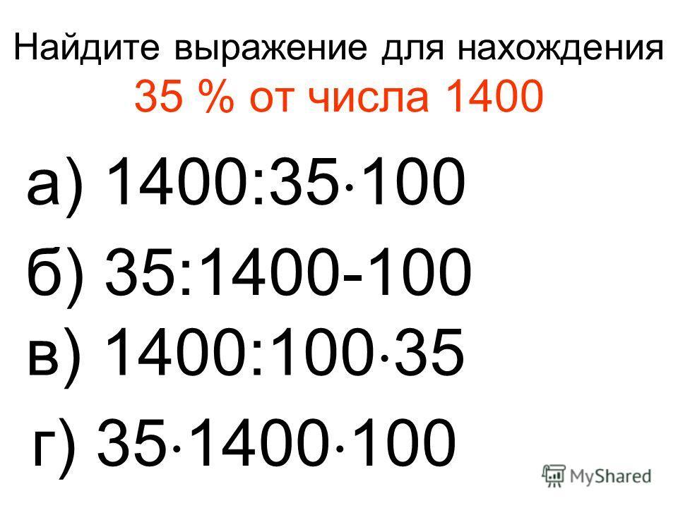 Найдите выражение для нахождения 35 % от числа 1400 а) 1400:35 100 б) 35:1400-100 в) 1400:100 35 г) 35 1400 100