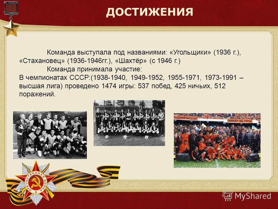 ДОСТИЖЕНИЯ Команда выступала под названиями: «Угольщики» (1936 г.), «Стахановец» (1936-1946гг.), «Шахтёр» (с 1946 г.) Команда принимала участие: В чемпионатах СССР:(1938-1940, 1949-1952, 1955-1971, 1973-1991 – высшая лига) проведено 1474 игры: 537 по