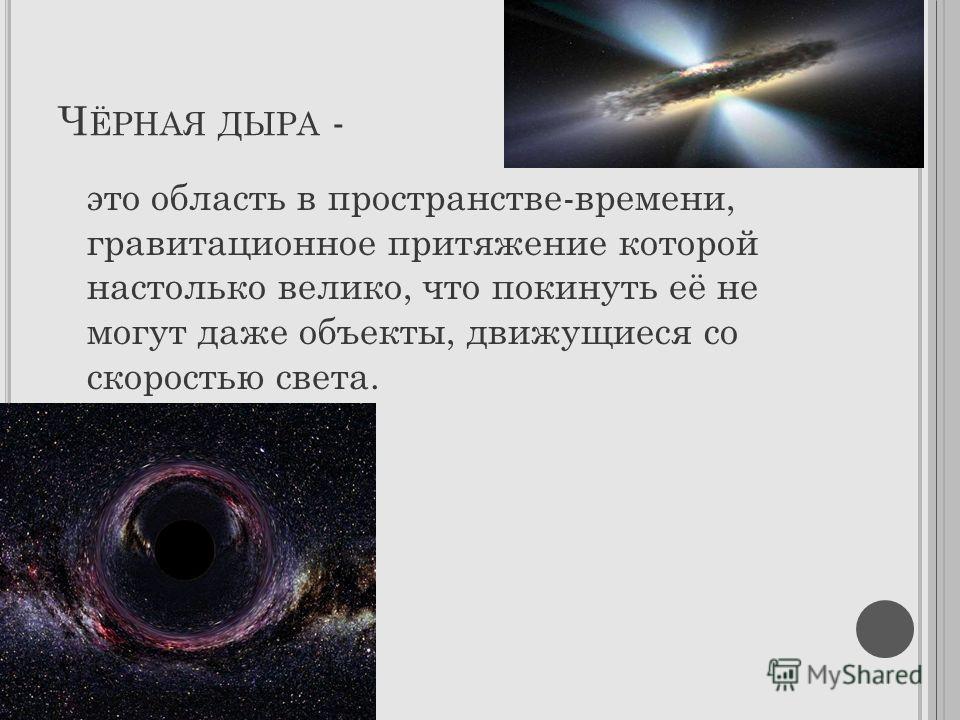 Ч ЁРНАЯ ДЫРА - это область в пространстве-времени, гравитационное притяжение которой настолько велико, что покинуть её не могут даже объекты, движущиеся со скоростью света.