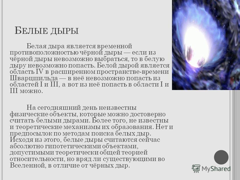 Б ЕЛЫЕ ДЫРЫ Белая дыра является временной противоположностью чёрной дыры если из чёрной дыры невозможно выбраться, то в белую дыру невозможно попасть. Белой дырой является область IV в расширенном пространстве-времени Шварцшильда в неё невозможно поп