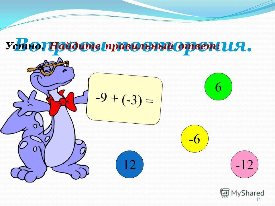 Вопросы повторения. Устно. Найдите правильный ответ: -9 + (-3) = 12 6 -6 -12 11