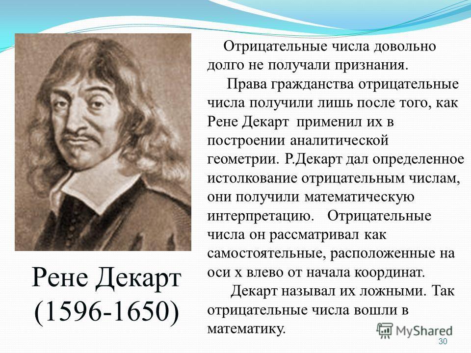 Рене Декарт (1596-1650) Отрицательные числа довольно долго не получали признания. Права гражданства отрицательные числа получили лишь после того, как Рене Декарт применил их в построении аналитической геометрии. Р.Декарт дал определенное истолкование