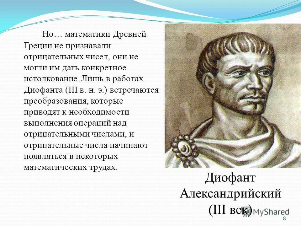Но… математики Древней Греции не признавали отрицательных чисел, они не могли им дать конкретное истолкование. Лишь в работах Диофанта (III в. н. э.) встречаются преобразования, которые приводят к необходимости выполнения операций над отрицательными