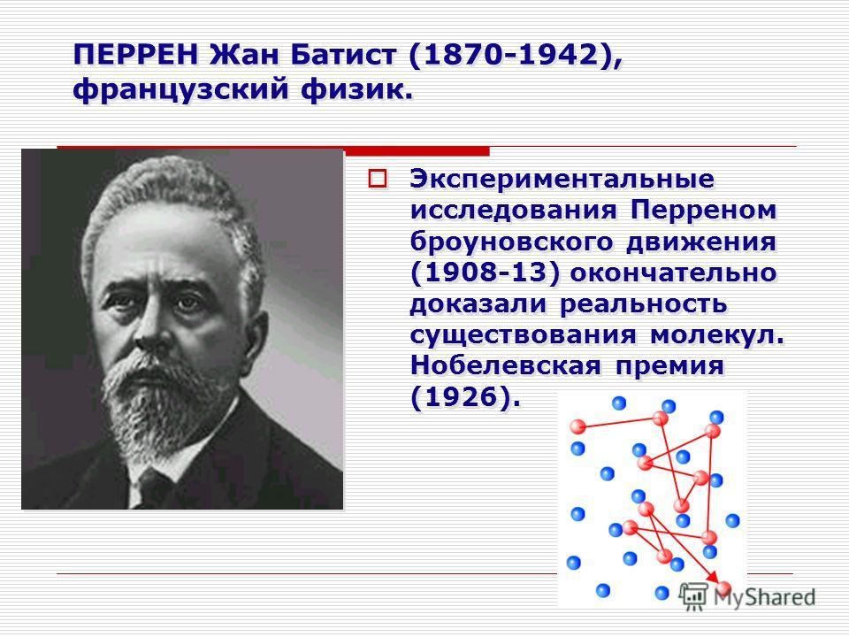 ПЕРРЕН Жан Батист (1870-1942), французский физик. Экспериментальные исследования Перреном броуновского движения (1908-13) окончательно доказали реальность существования молекул. Нобелевская премия (1926).