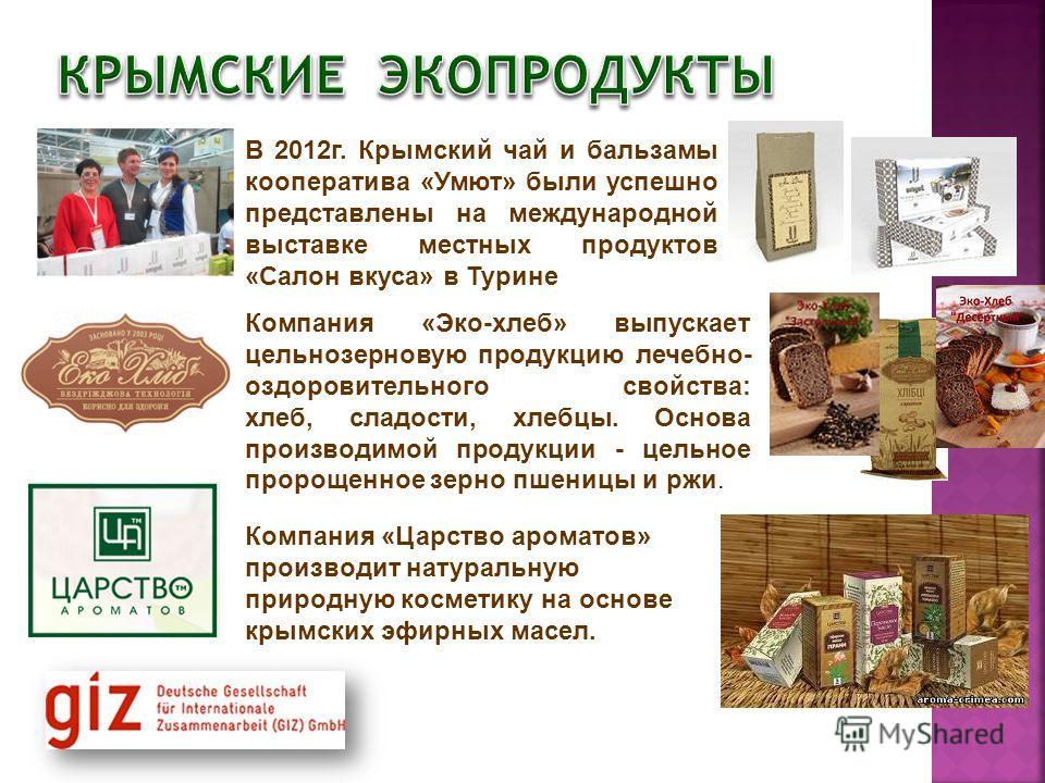 В 2012г. Крымский чай и бальзамы кооператива «Умют» были успешно представлены на международной выставке местных продуктов «Салон вкуса» в Турине Компания «Эко-хлеб» выпускает цельнозерновую продукцию лечебно- оздоровительного свойства: хлеб, сладости