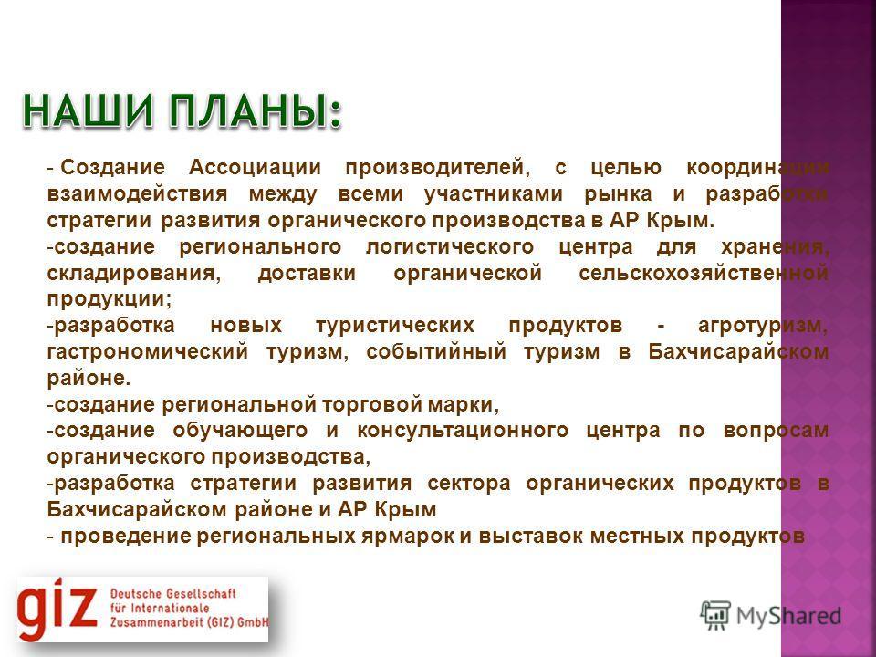 - Создание Ассоциации производителей, с целью координации взаимодействия между всеми участниками рынка и разработки стратегии развития органического производства в АР Крым. -создание регионального логистического центра для хранения, складирования, до