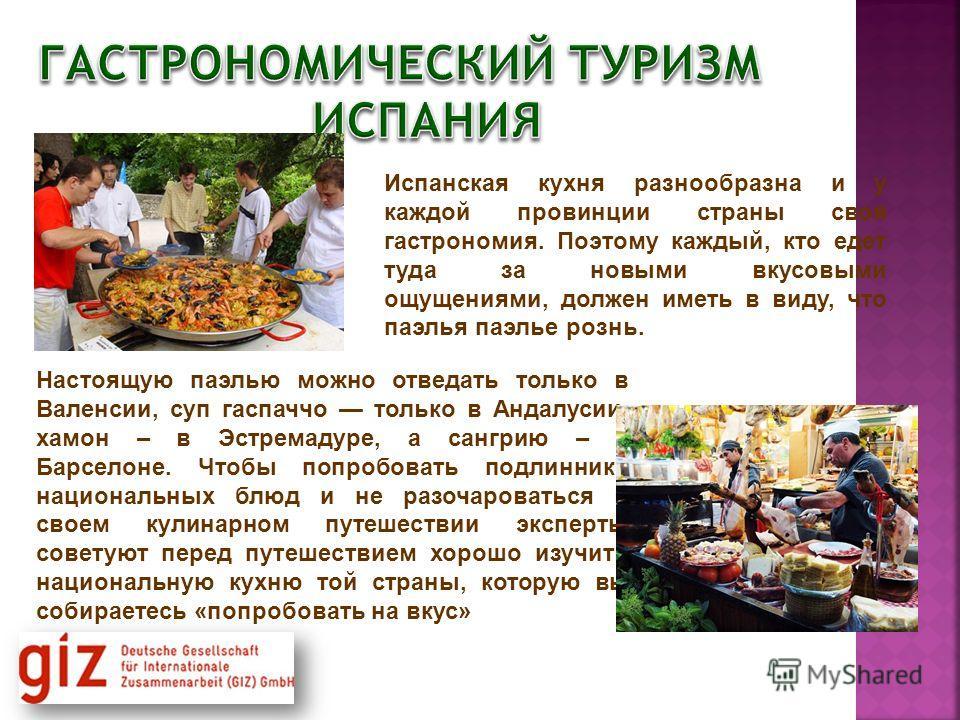 Испанская кухня разнообразна и у каждой провинции страны своя гастрономия. Поэтому каждый, кто едет туда за новыми вкусовыми ощущениями, должен иметь в виду, что паэлья паэлье рознь. Настоящую паэлью можно отведать только в Валенсии, суп гаспаччо тол
