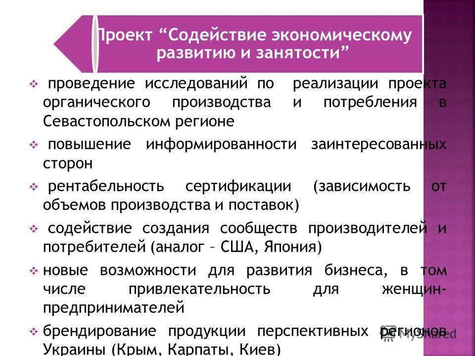 Проект Содействие экономическому развитию и занятости проведение исследований по реализации проекта органического производства и потребления в Севастопольском регионе повышение информированности заинтересованных сторон рентабельность сертификации (за