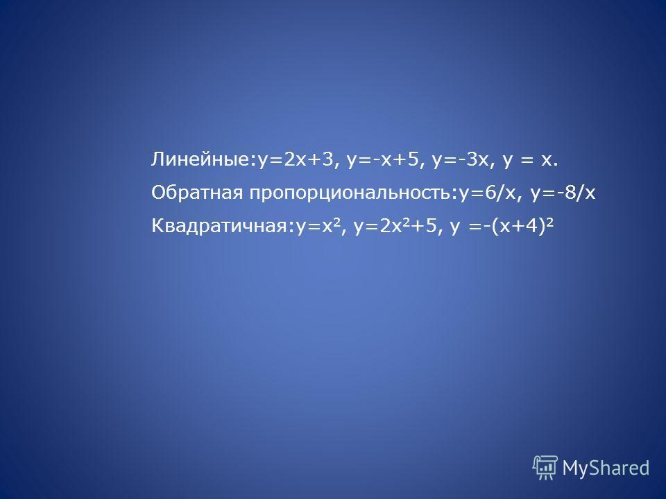 Линейные:у=2х+3, у=-х+5, у=-3х, у = х. Обратная пропорциональность:у=6/х, у=-8/х Квадратичная:у=х 2, у=2х 2 +5, у =-(х+4) 2