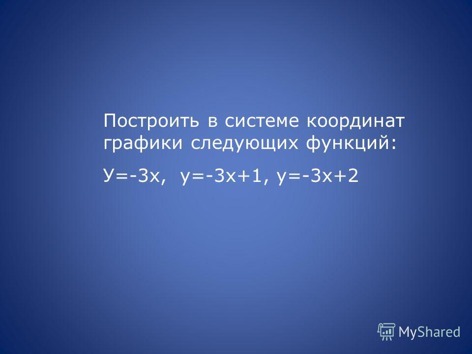 Построить в системе координат графики следующих функций: У=-3х, у=-3х+1, у=-3х+2