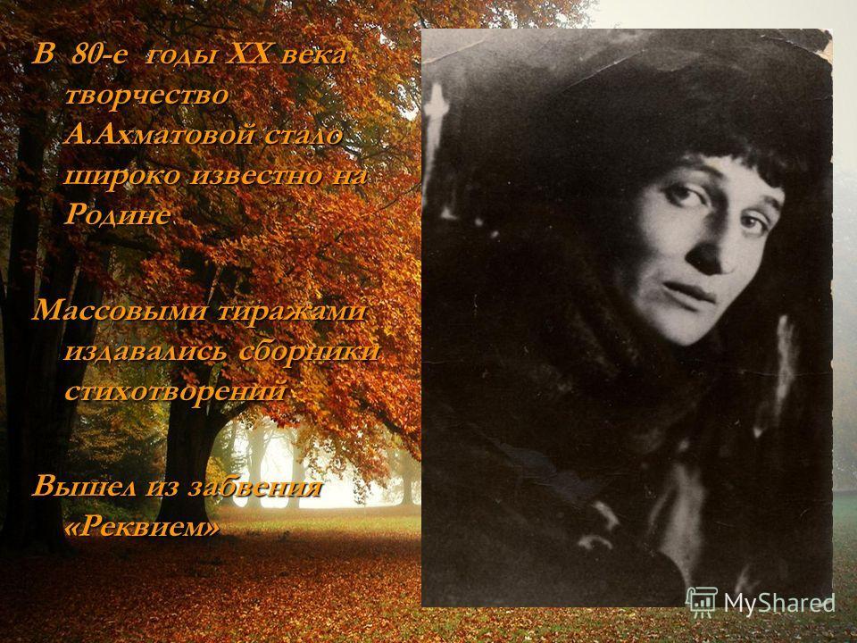 В 80-е годы XX века творчество А.Ахматовой стало широко известно на Родине Массовыми тиражами издавались сборники стихотворений Вышел из забвения «Реквием»