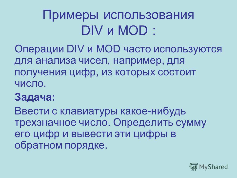 Примеры использования DIV и MOD : Операции DIV и MOD часто используются для анализа чисел, например, для получения цифр, из которых состоит число. Задача: Ввести с клавиатуры какое-нибудь трехзначное число. Определить сумму его цифр и вывести эти циф