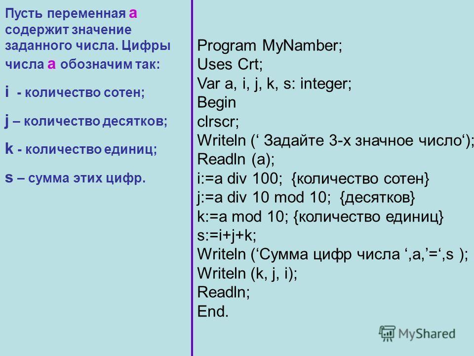 Пусть переменная а содержит значение заданного числа. Цифры числа а обозначим так: i - количество сотен; j – количество десятков; k - количество единиц; s – сумма этих цифр. Program MyNamber; Uses Crt; Var a, i, j, k, s: integer; Begin clrscr; Writel