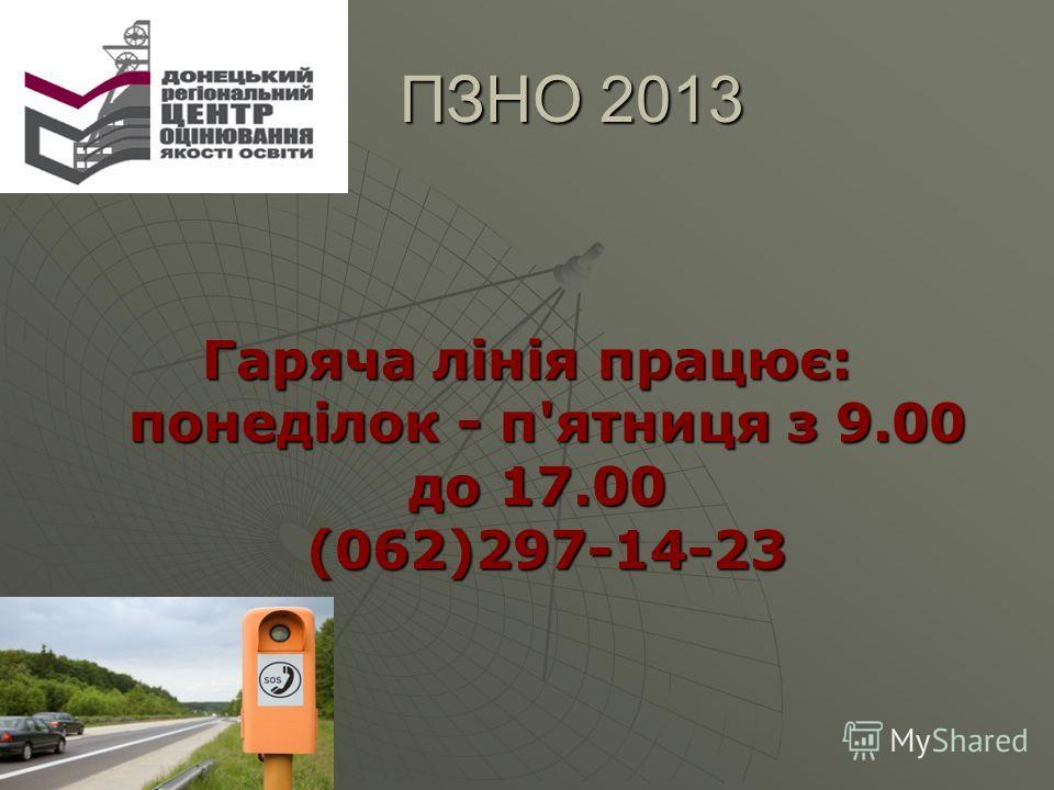 ПЗНО 2013 ПЗНО 2013 Гаряча лінія працює: понеділок - п'ятниця з 9.00 до 17.00 (062)297-14-23