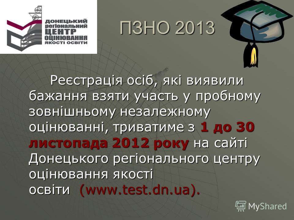 ПЗНО 2013 ПЗНО 2013 Реєстрація осіб, які виявили бажання взяти участь у пробному зовнішньому незалежному оцінюванні, триватиме з 1 до 30 листопада 2012 року на сайті Донецького регіонального центру оцінювання якості освіти (www.test.dn.ua). Реєстраці