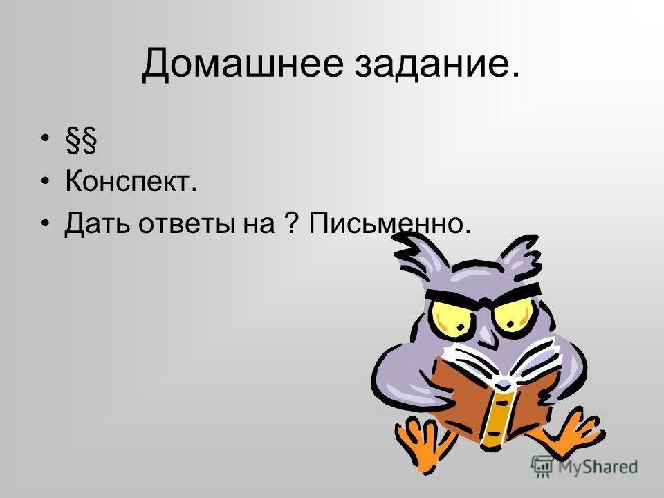 Домашнее задание. §§ Конспект. Дать ответы на ? Письменно.